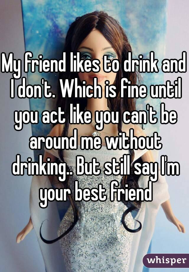 My friend likes to drink and I don't. Which is fine until you act like you can't be around me without drinking.. But still say I'm your best friend