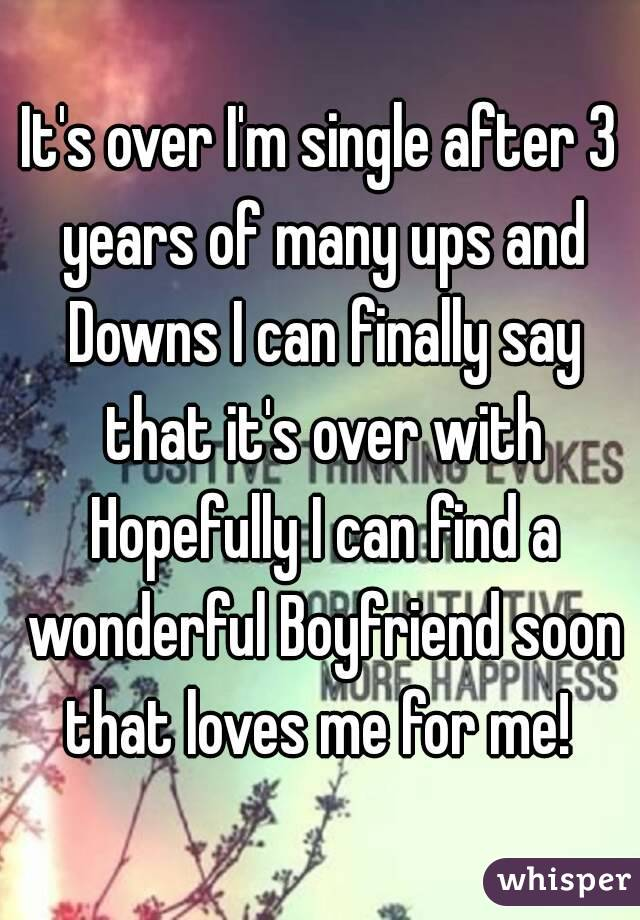 It's over I'm single after 3 years of many ups and Downs I can finally say that it's over with Hopefully I can find a wonderful Boyfriend soon that loves me for me!