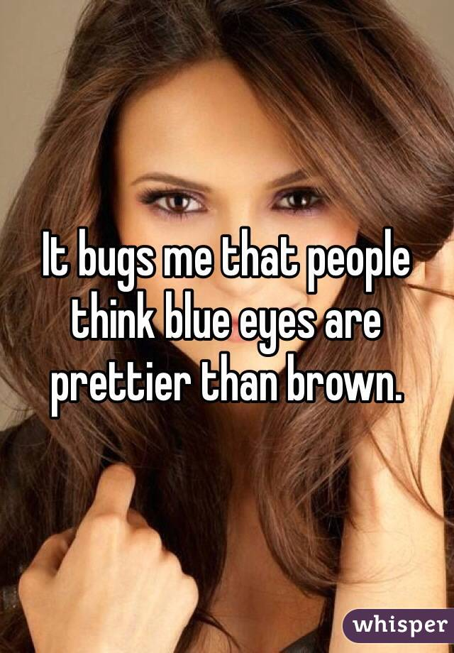 It bugs me that people think blue eyes are prettier than brown.
