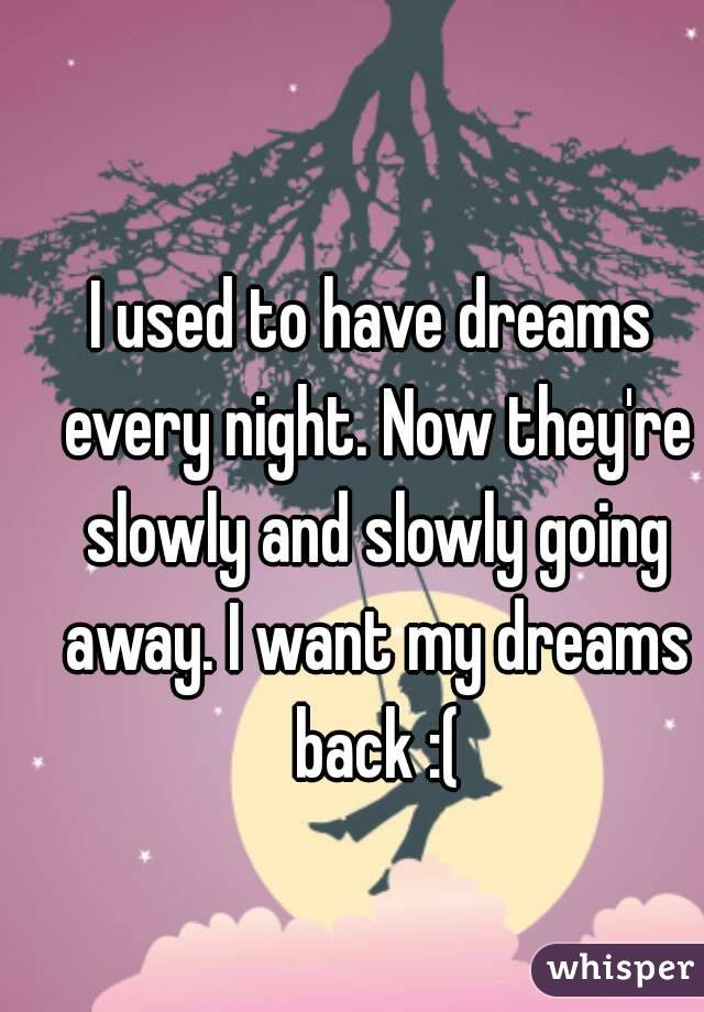 I used to have dreams every night. Now they're slowly and slowly going away. I want my dreams back :(