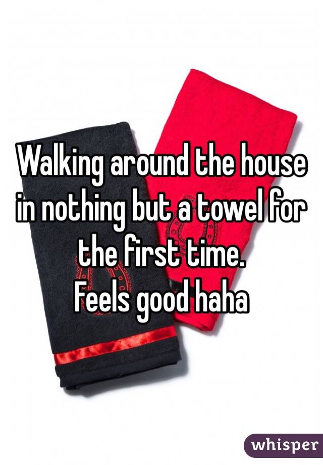 Walking around the house in nothing but a towel for the first time. Feels good haha