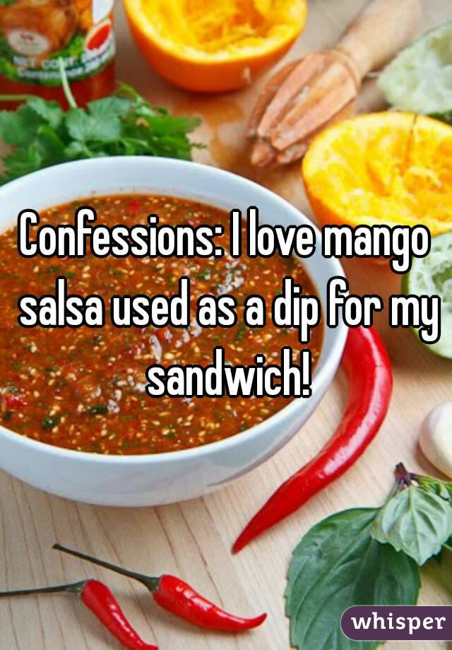 Confessions: I love mango salsa used as a dip for my sandwich!