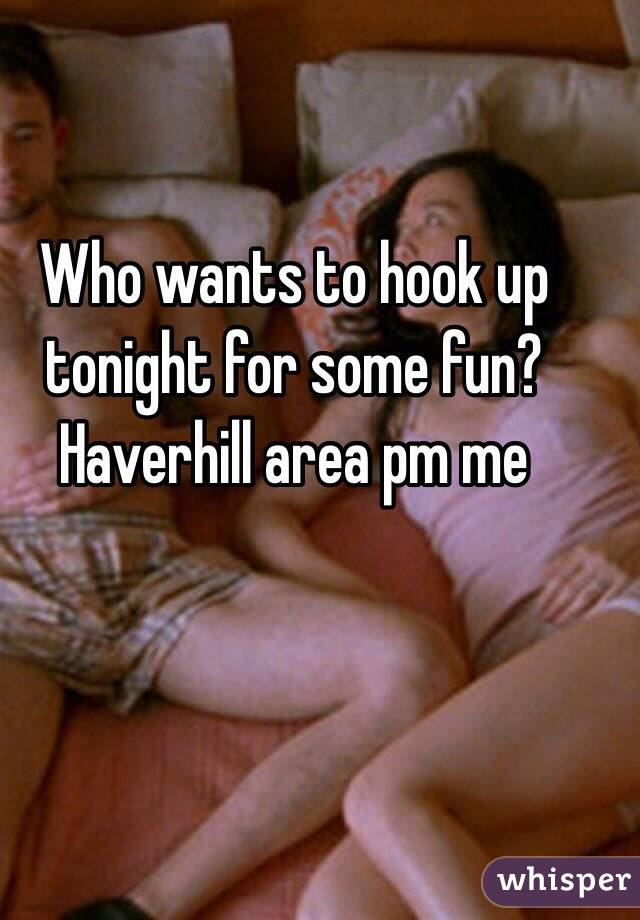 Who wants to hook up tonight for some fun? Haverhill area pm me
