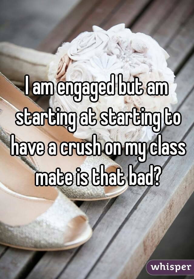 I am engaged but am starting at starting to have a crush on my class mate is that bad?