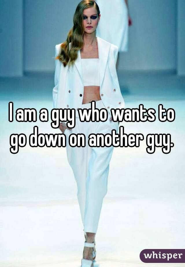 I am a guy who wants to go down on another guy.