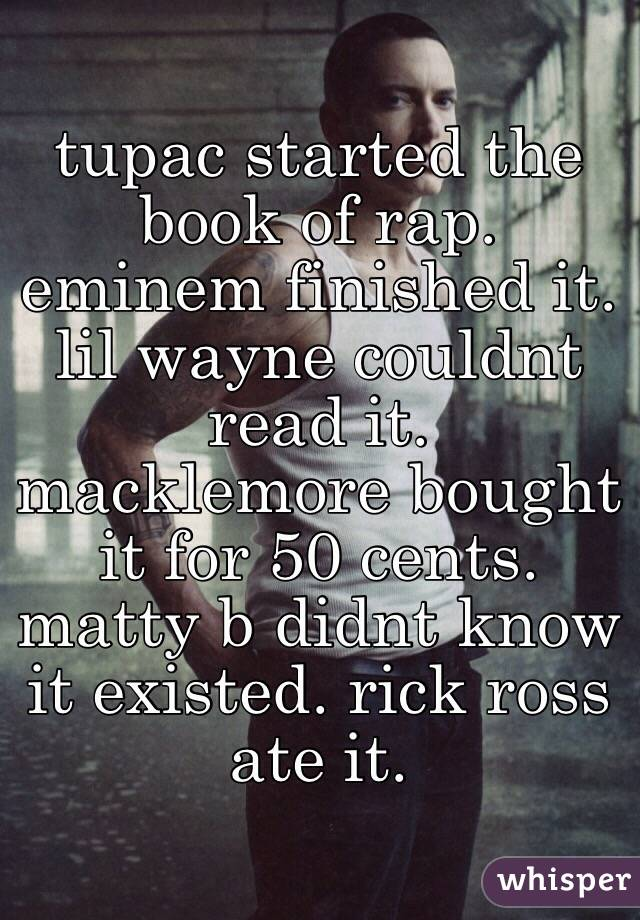 tupac started the book of rap. eminem finished it. lil wayne couldnt read it. macklemore bought it for 50 cents. matty b didnt know it existed. rick ross ate it.