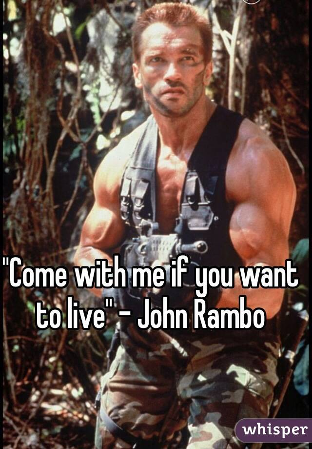 """""""Come with me if you want to live"""" - John Rambo"""