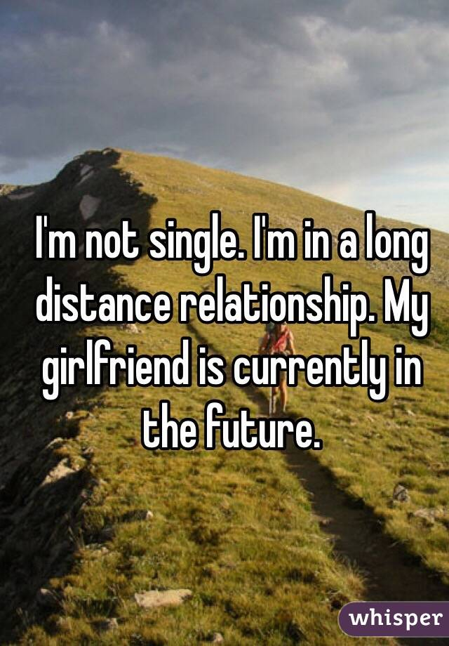 I'm not single. I'm in a long distance relationship. My girlfriend is currently in the future.
