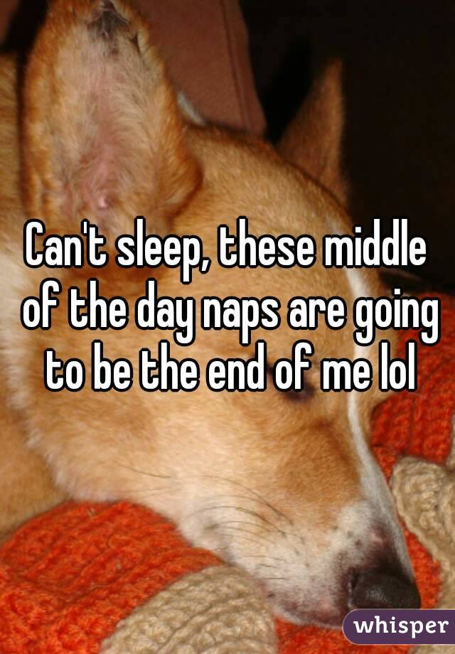 Can't sleep, these middle of the day naps are going to be the end of me lol