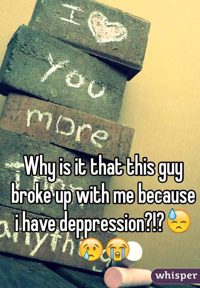 Why is it that this guy broke up with me because i have deppression?!?😓😢😭