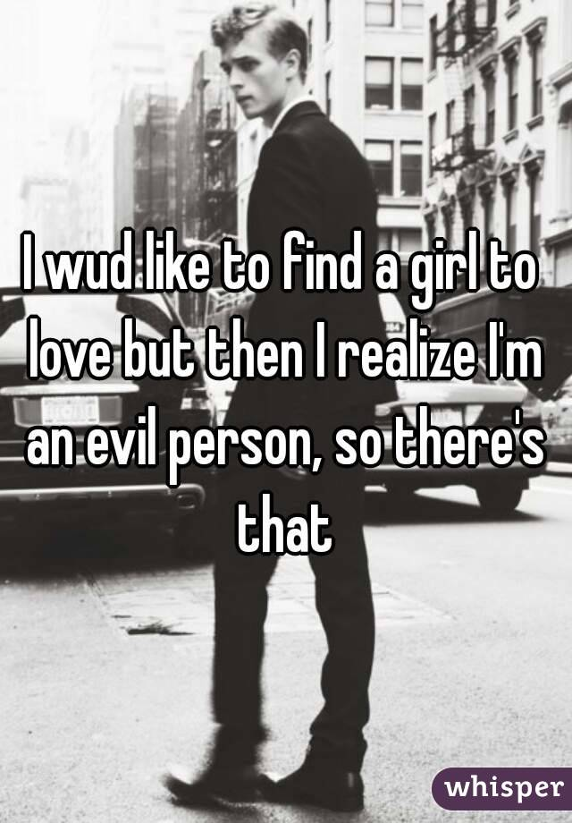 I wud like to find a girl to love but then I realize I'm an evil person, so there's that