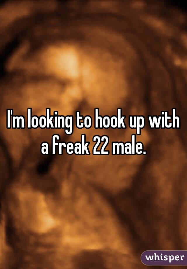 I'm looking to hook up with a freak 22 male.
