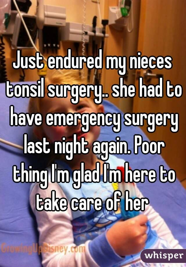 Just endured my nieces tonsil surgery.. she had to have emergency surgery last night again. Poor thing I'm glad I'm here to take care of her