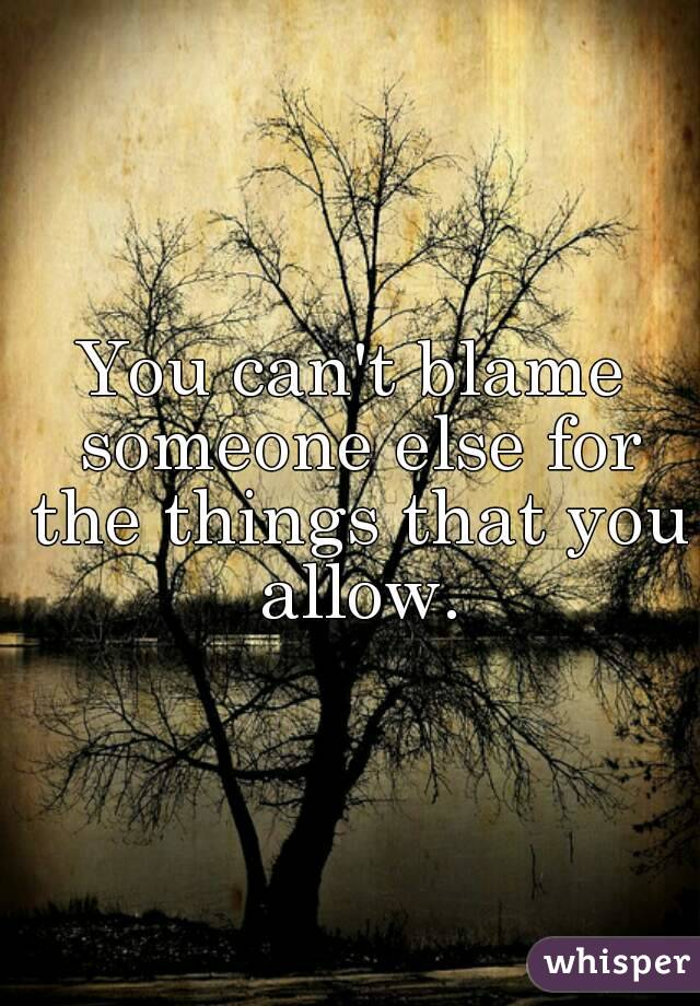 You can't blame someone else for the things that you allow.