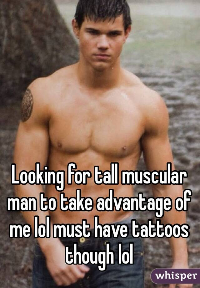 Looking for tall muscular man to take advantage of me lol must have tattoos though lol