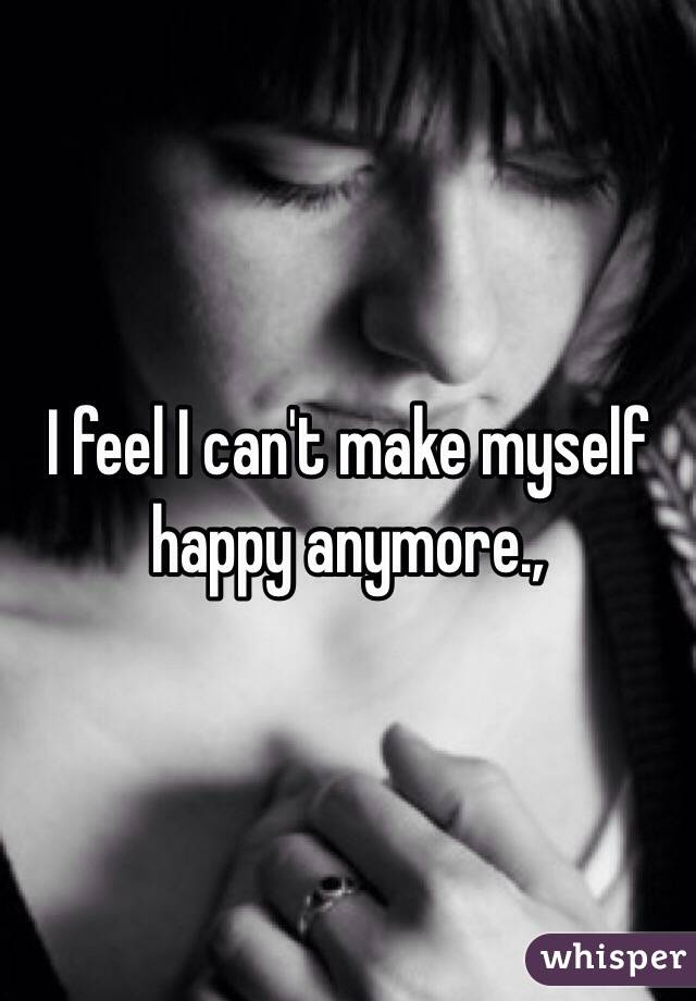 I feel I can't make myself happy anymore.,