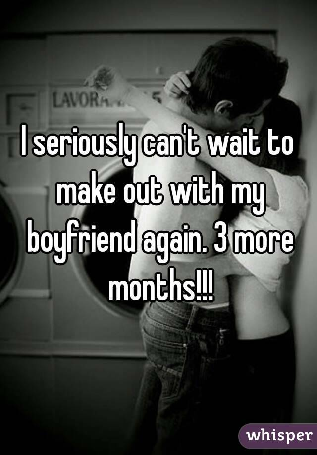 I seriously can't wait to make out with my boyfriend again. 3 more months!!!