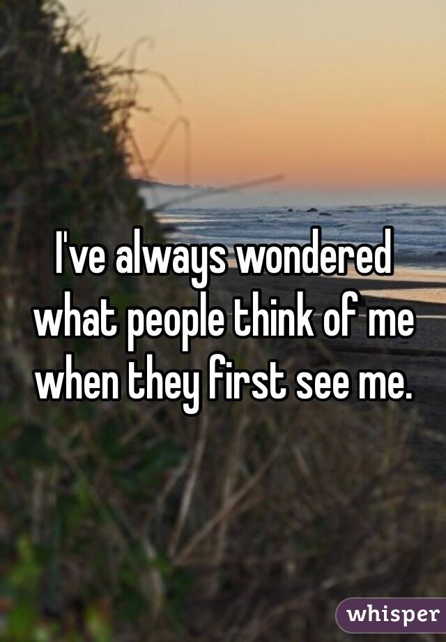 I've always wondered what people think of me when they first see me.