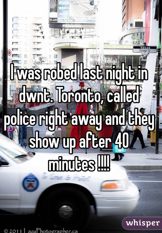 I was robed last night in dwnt. Toronto, called police right away and they show up after 40 minutes !!!!
