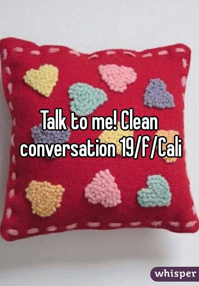 Talk to me! Clean conversation 19/f/Cali