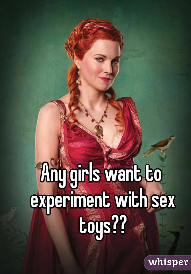 Any girls want to experiment with sex toys??