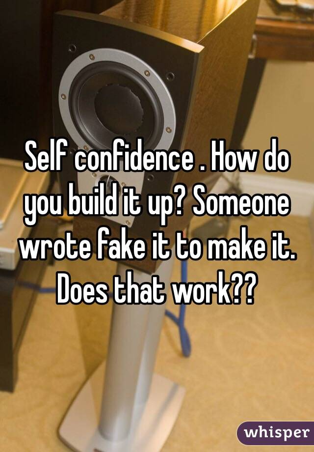 Self confidence . How do you build it up? Someone wrote fake it to make it. Does that work??
