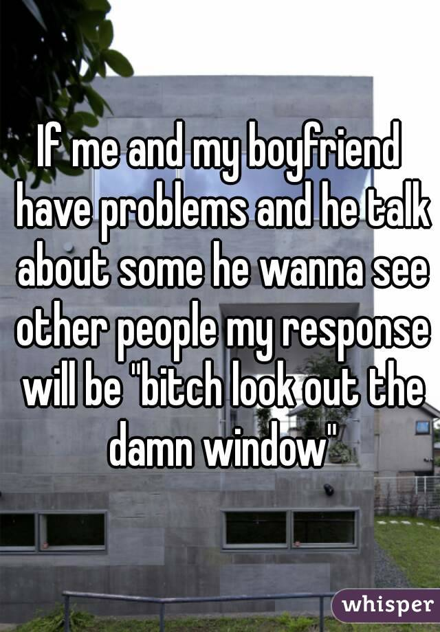 "If me and my boyfriend have problems and he talk about some he wanna see other people my response will be ""bitch look out the damn window"""