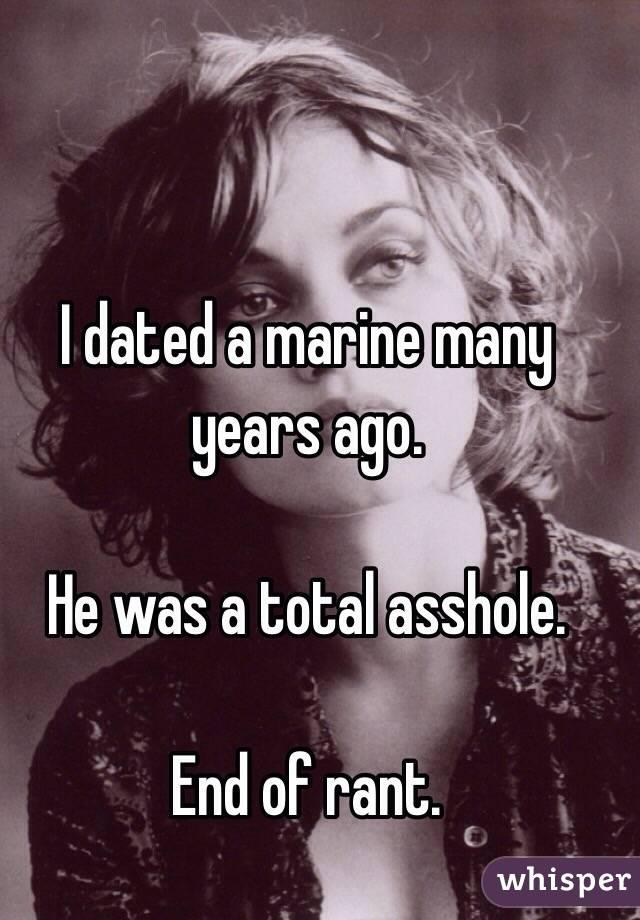 I dated a marine many years ago.   He was a total asshole.  End of rant.