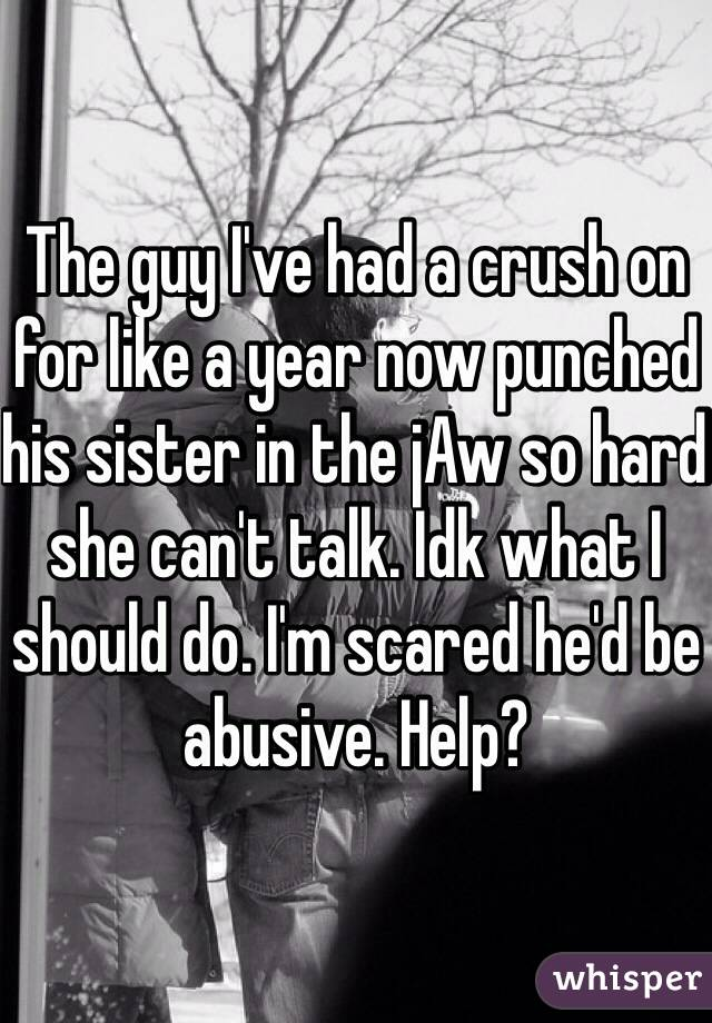The guy I've had a crush on for like a year now punched his sister in the jAw so hard she can't talk. Idk what I should do. I'm scared he'd be abusive. Help?