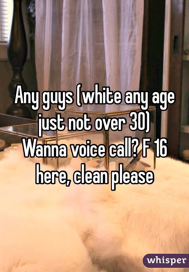 Any guys (white any age just not over 30)  Wanna voice call? F 16 here, clean please