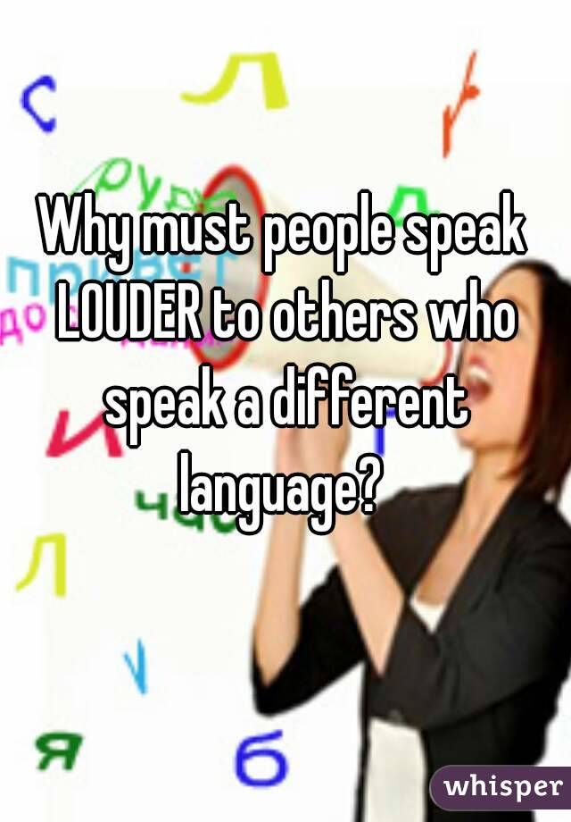 Why must people speak LOUDER to others who speak a different language?