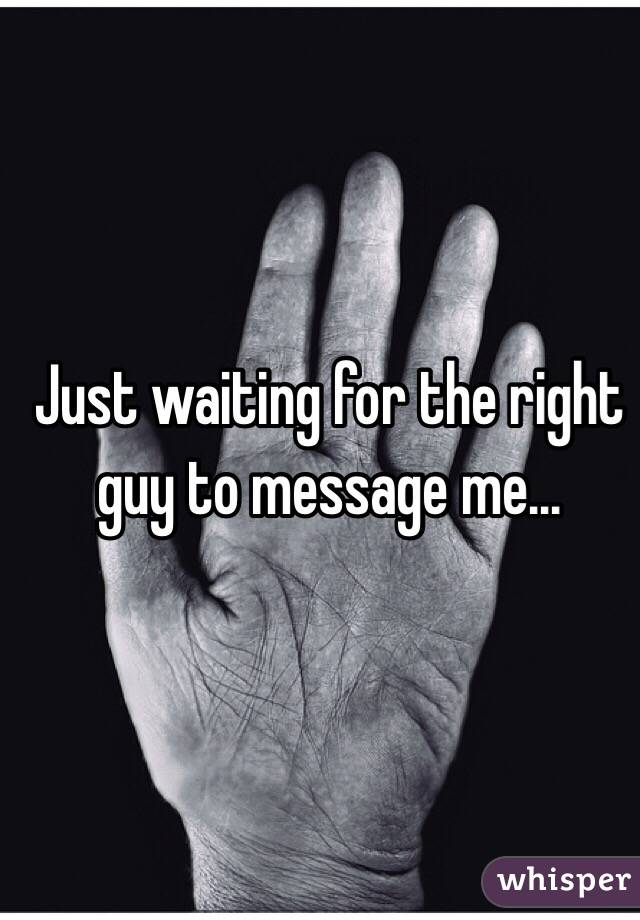 Just waiting for the right guy to message me...