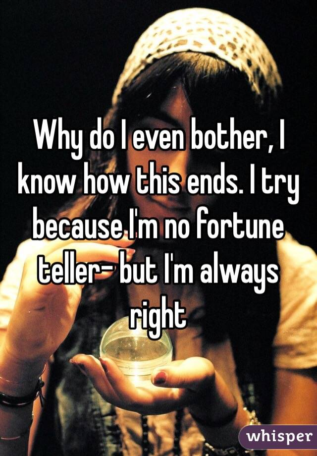 Why do I even bother, I know how this ends. I try because I'm no fortune teller- but I'm always right
