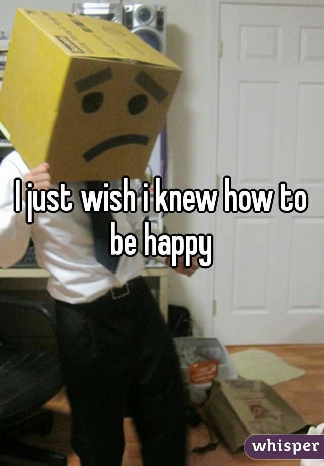 I just wish i knew how to be happy