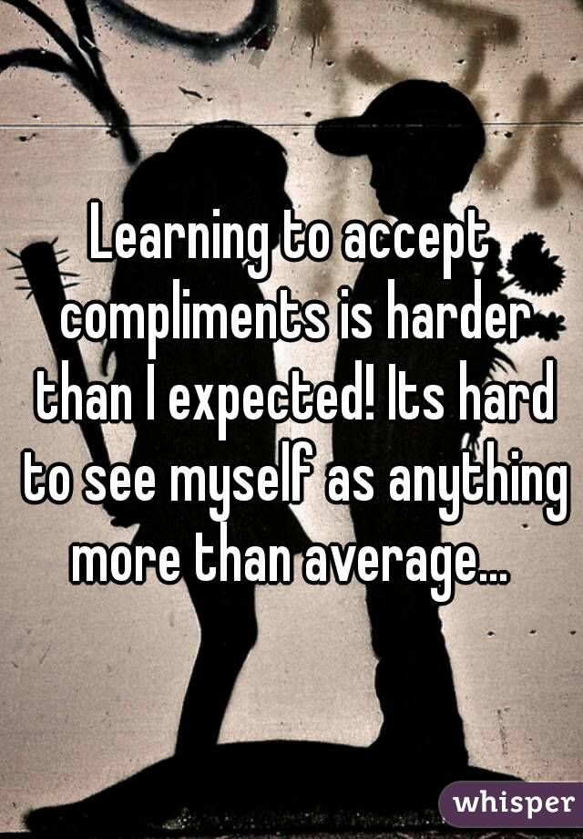 Learning to accept compliments is harder than I expected! Its hard to see myself as anything more than average...