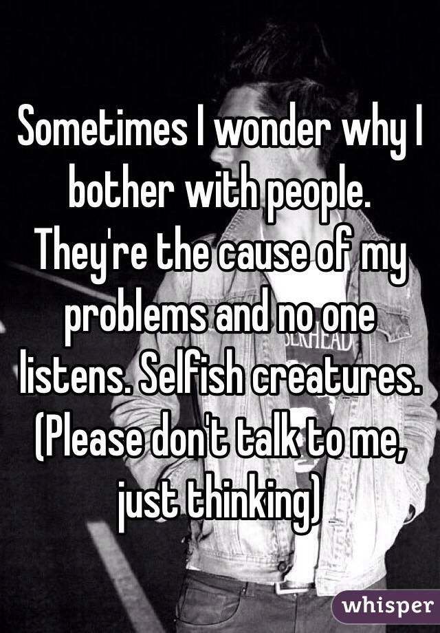 Sometimes I wonder why I bother with people. They're the cause of my problems and no one listens. Selfish creatures. (Please don't talk to me, just thinking)