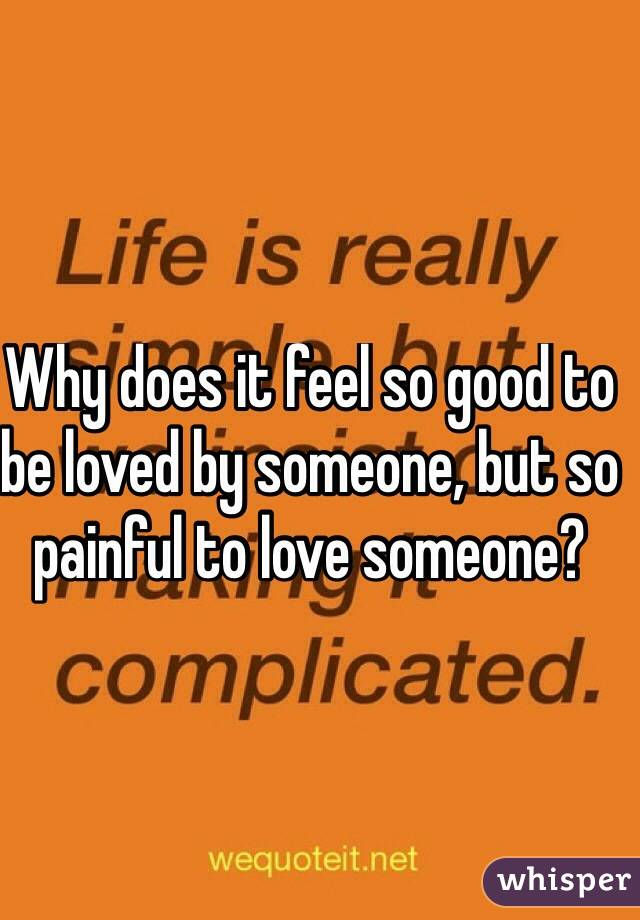 Why does it feel so good to be loved by someone, but so painful to love someone?