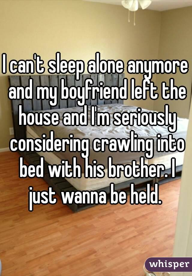 I can't sleep alone anymore and my boyfriend left the house and I'm seriously considering crawling into bed with his brother. I just wanna be held.