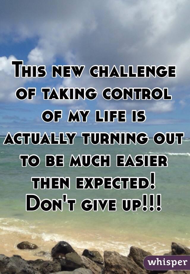 This new challenge of taking control of my life is actually turning out to be much easier then expected!  Don't give up!!!