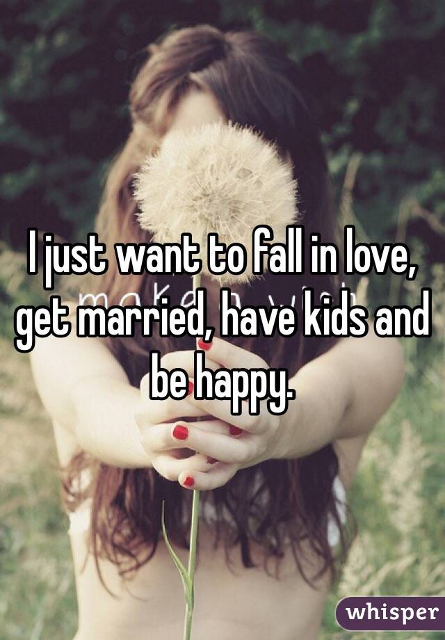 I just want to fall in love, get married, have kids and be happy.