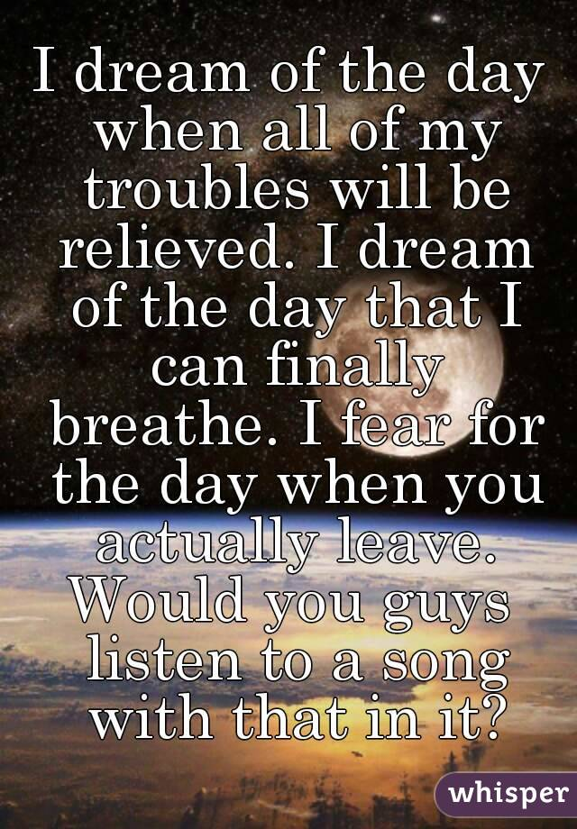 I dream of the day when all of my troubles will be relieved. I dream of the day that I can finally breathe. I fear for the day when you actually leave. Would you guys listen to a song with that in it?