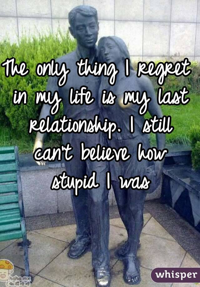 The only thing I regret in my life is my last relationship. I still can't believe how stupid I was