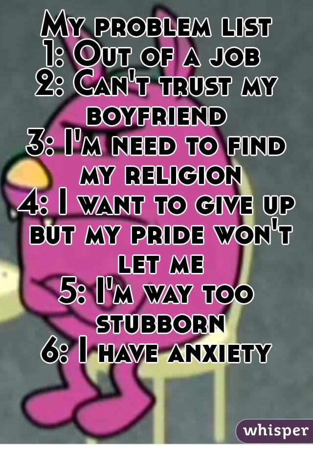 My problem list 1: Out of a job  2: Can't trust my boyfriend  3: I'm need to find my religion 4: I want to give up but my pride won't let me 5: I'm way too stubborn 6: I have anxiety