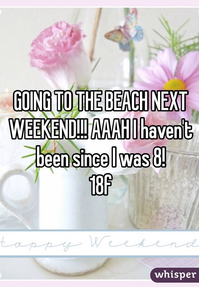 GOING TO THE BEACH NEXT WEEKEND!!! AAAH I haven't been since I was 8!  18f