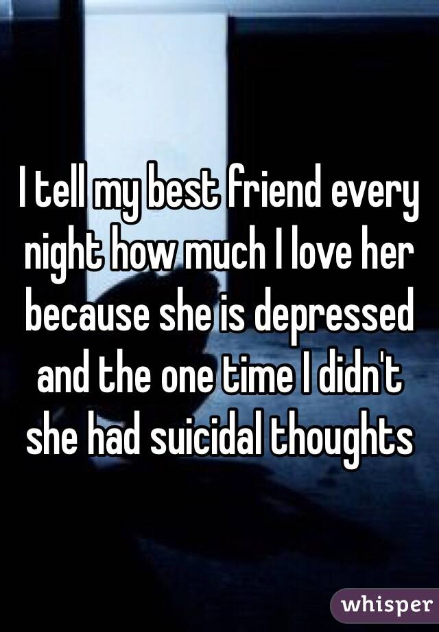 I tell my best friend every night how much I love her because she is depressed and the one time I didn't she had suicidal thoughts