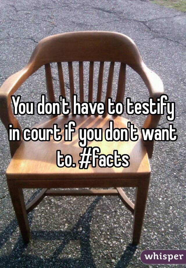 You don't have to testify in court if you don't want to. #facts