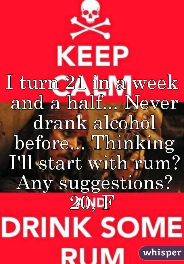 I turn 21 in a week and a half... Never drank alcohol before... Thinking I'll start with rum? Any suggestions? 20, F