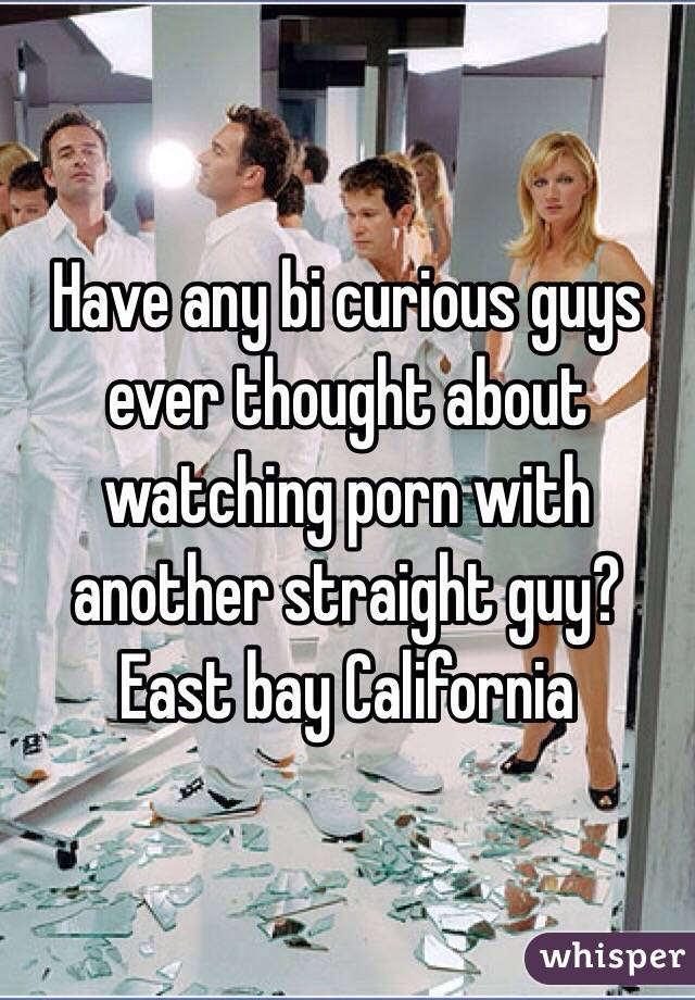 Have any bi curious guys ever thought about watching porn with another straight guy? East bay California