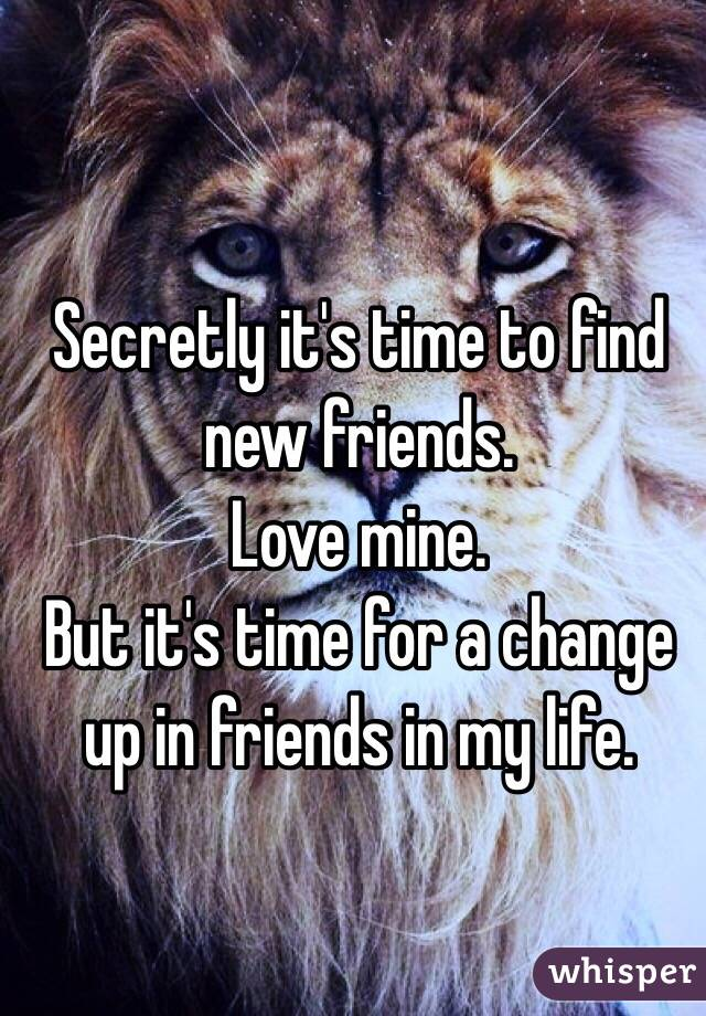 Secretly it's time to find new friends.  Love mine.  But it's time for a change up in friends in my life.