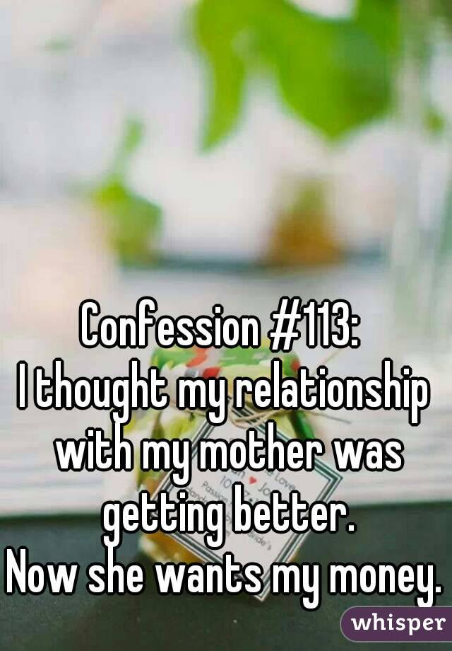 Confession #113:  I thought my relationship with my mother was getting better. Now she wants my money.